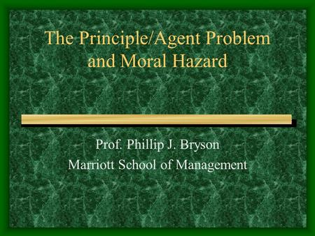 The Principle/Agent Problem and Moral Hazard Prof. Phillip J. Bryson Marriott School of Management.