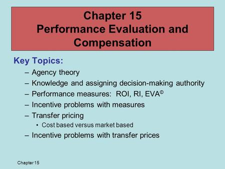 Chapter 15 Chapter 15 Performance Evaluation and Compensation Key Topics: –Agency theory –Knowledge and assigning decision-making authority –Performance.