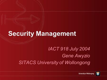 Security Management IACT 918 July 2004 Gene Awyzio SITACS University of Wollongong.