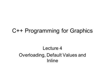 C++ Programming for Graphics Lecture 4 Overloading, Default Values and Inline.