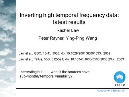 Atmospheric Research Inverting high temporal frequency data: latest results Rachel Law Peter Rayner, Ying-Ping Wang Law et al., GBC, 16(4), 1053, doi:10.1029/2001GB001593,