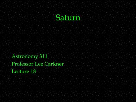 Saturn Astronomy 311 Professor Lee Carkner Lecture 18.