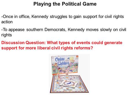 Playing the Political Game -Once in office, Kennedy struggles to gain support for civil rights action -To appease southern Democrats, Kennedy moves slowly.