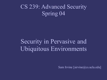 CS 239: Advanced Security Spring 04 Security in Pervasive and Ubiquitous Environments Sam Irvine