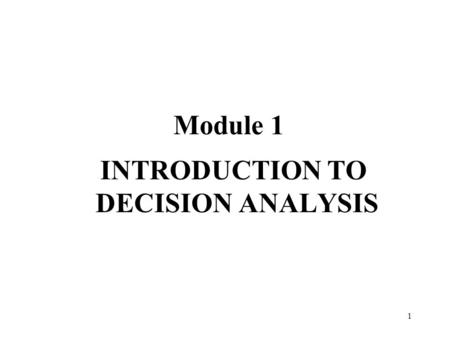 1 Module 1 INTRODUCTION TO DECISION ANALYSIS. 2 Introduction To Decision Analysis Learning Objectives Reasons for studying decision analysis Basic sources.