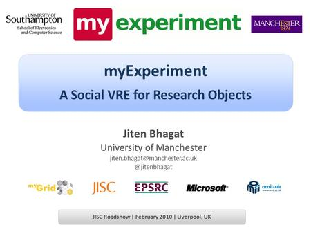 Jiten Bhagat University of myExperiment A Social VRE for Research Objects JISC Roadshow | February.