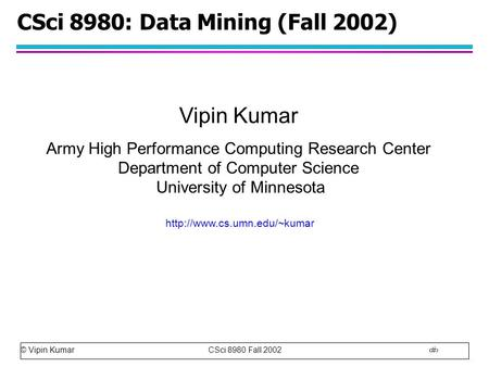© Vipin Kumar CSci 8980 Fall 2002 1 CSci 8980: Data Mining (Fall 2002) Vipin Kumar Army High Performance Computing Research Center Department of Computer.
