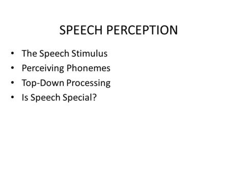 SPEECH PERCEPTION The Speech Stimulus Perceiving Phonemes Top-Down Processing Is Speech Special?