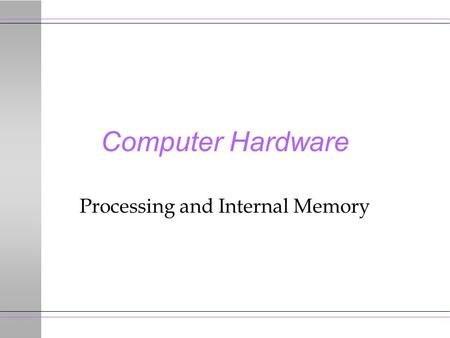 Computer Hardware Processing and Internal Memory.