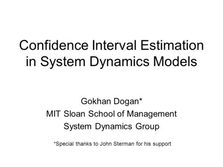 Confidence Interval Estimation in System Dynamics Models Gokhan Dogan* MIT Sloan School of Management System Dynamics Group *Special thanks to John Sterman.