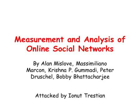 Measurement and Analysis of Online Social Networks By Alan Mislove, Massimiliano Marcon, Krishna P. Gummadi, Peter Druschel, Bobby Bhattacharjee Attacked.