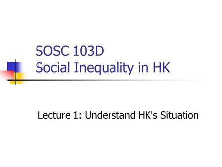 SOSC 103D Social Inequality in HK Lecture 1: Understand HK ' s Situation.