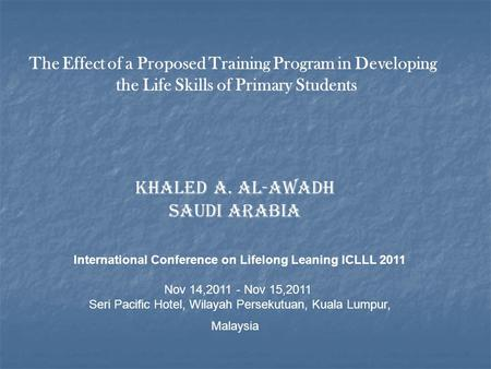 The Effect of a Proposed Training Program in Developing the Life Skills of Primary Students Khaled A. Al-Awadh Saudi Arabia International Conference on.