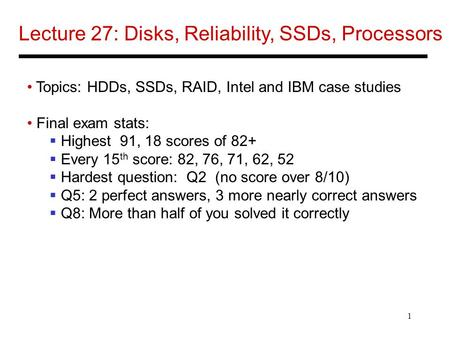 1 Lecture 27: Disks, Reliability, SSDs, Processors Topics: HDDs, SSDs, RAID, Intel and IBM case studies Final exam stats:  Highest 91, 18 scores of 82+