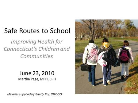 Safe Routes to School Improving Health for Connecticut's Children and Communities June 23, 2010 Martha Page, MPH, CPH Material supplied by Sandy Fry, CRCOG.