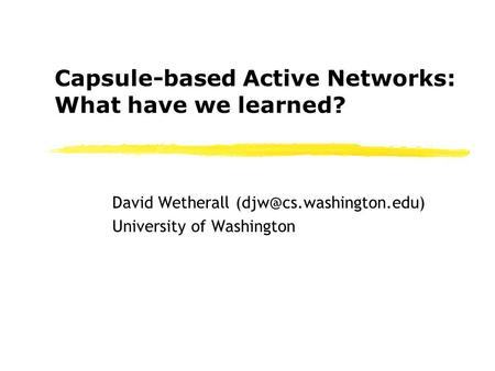 Capsule-based Active Networks: What have we learned? David Wetherall University of Washington.