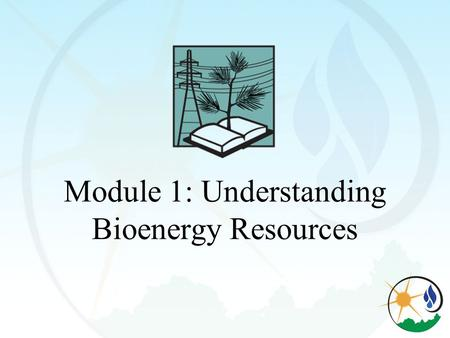 Module 1: Understanding Bioenergy Resources. Objectives Define woody biomass Define bioenergy Explain the benefits of using woody biomass for bioenergy.