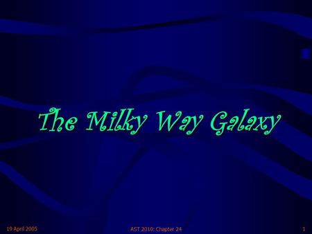 19 April 2005 AST 2010: Chapter 24 1 The Milky Way Galaxy.