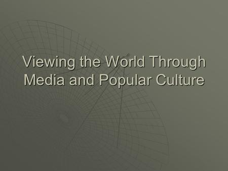 Viewing the World Through Media and Popular Culture.