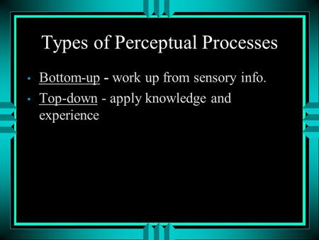 Types of Perceptual Processes Bottom-up - work up from sensory info. Top-down - apply knowledge and experience.