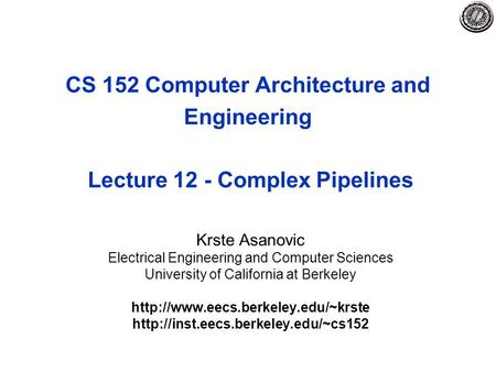 CS 152 Computer Architecture and Engineering Lecture 12 - Complex Pipelines Krste Asanovic Electrical Engineering and Computer Sciences University of California.