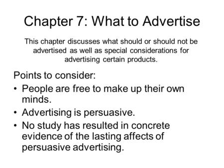 Chapter 7: What to Advertise Points to consider: People are free to make up their own minds. Advertising is persuasive. No study has resulted in concrete.