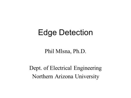 Edge Detection Phil Mlsna, Ph.D. Dept. of Electrical Engineering