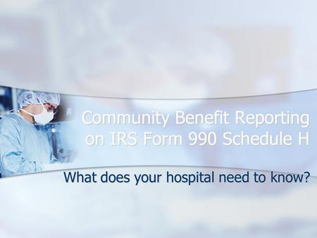 Community Benefit Reporting on IRS Form 990 Schedule H What does your hospital need to know?