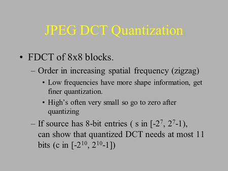 JPEG DCT Quantization FDCT of 8x8 blocks. –Order in increasing spatial frequency (zigzag) Low frequencies have more shape information, get finer quantization.