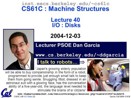 CS61C L40 I/O: Disks (1) Garcia, Fall 2004 © UCB Lecturer PSOE Dan Garcia www.cs.berkeley.edu/~ddgarcia inst.eecs.berkeley.edu/~cs61c CS61C : Machine Structures.