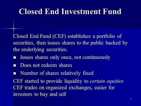 1 Closed End Investment Fund Closed End Fund (CEF) establishes a portfolio of securities, then issues shares to the public backed by the underlying securities.