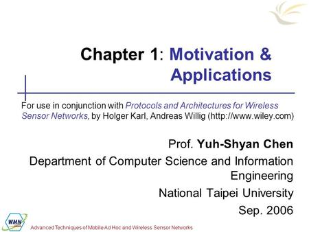 Advanced Techniques of Mobile Ad Hoc and Wireless Sensor Networks Chapter 1: Motivation & Applications For use in conjunction with Protocols and Architectures.