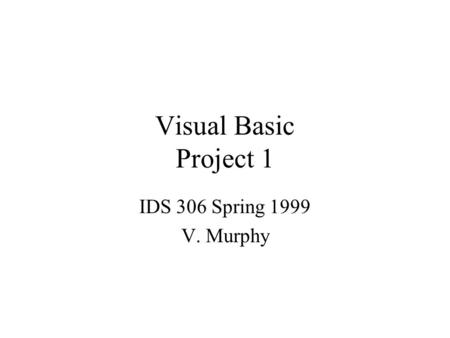 Visual Basic Project 1 IDS 306 Spring 1999 V. Murphy.