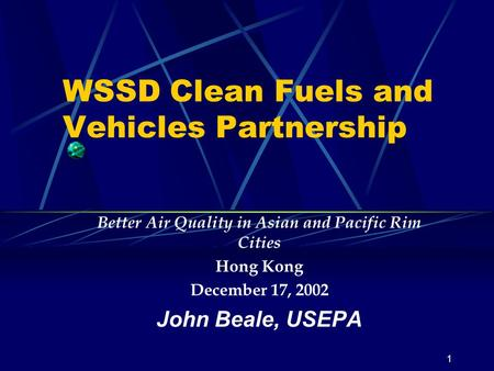 1 WSSD Clean Fuels and Vehicles Partnership Better Air Quality in Asian and Pacific Rim Cities Hong Kong December 17, 2002 John Beale, USEPA.