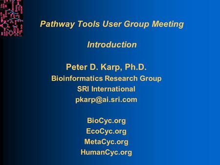 Pathway Tools User Group Meeting Introduction Peter D. Karp, Ph.D. Bioinformatics Research Group SRI International BioCyc.org EcoCyc.org.