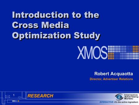 1 Introduction to the Cross Media Optimization Study Robert Acquaotta Director, Advertiser Relations.
