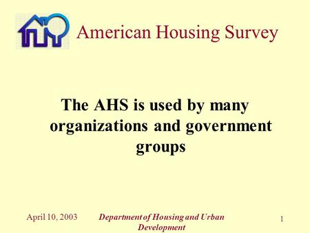 April 10, 2003Department of Housing and Urban Development 1 The AHS is used by many organizations and government groups American Housing Survey.