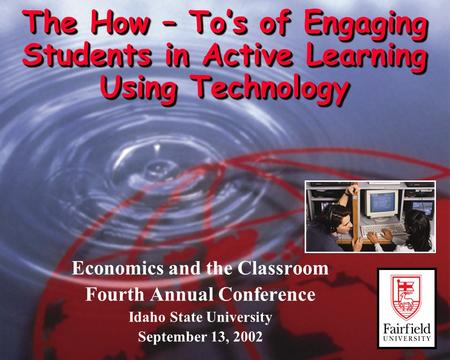 The How – To's of Engaging Students in Active Learning Using Technology Economics and the Classroom Fourth Annual Conference Idaho State University September.