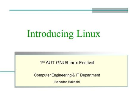 Introducing Linux 1 st AUT GNU/Linux Festival Computer Engineering & IT Department Bahador Bakhshi.