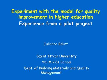 Julianna Bálint Szent István University Ybl Miklós School Dept. of Building Materials and Quality Management Experiment with the model for quality improvement.