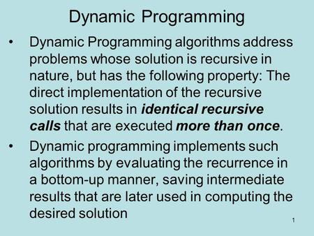 1 Dynamic Programming Dynamic Programming algorithms address problems whose solution is recursive in nature, but has the following property: The direct.