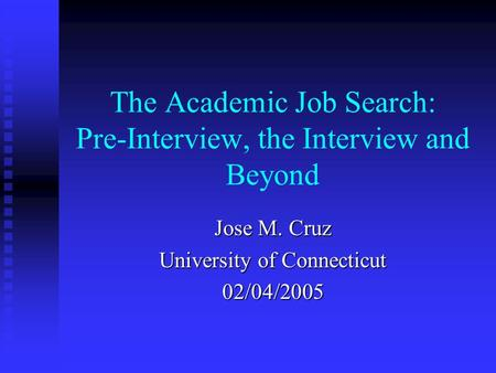 The Academic Job Search: Pre-Interview, the Interview and Beyond Jose M. Cruz University of Connecticut 02/04/2005.