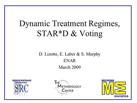 Dynamic Treatment Regimes, STAR*D & Voting D. Lizotte, E. Laber & S. Murphy ENAR March 2009.