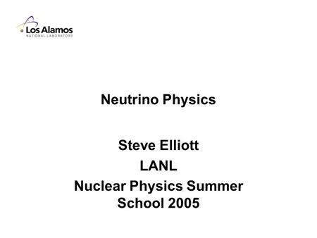 Neutrino Physics Steve Elliott LANL Nuclear Physics Summer School 2005.