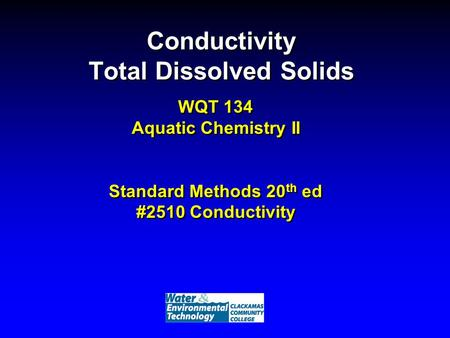 Conductivity Total Dissolved Solids WQT 134 Aquatic Chemistry II Standard Methods 20 th ed #2510 Conductivity.