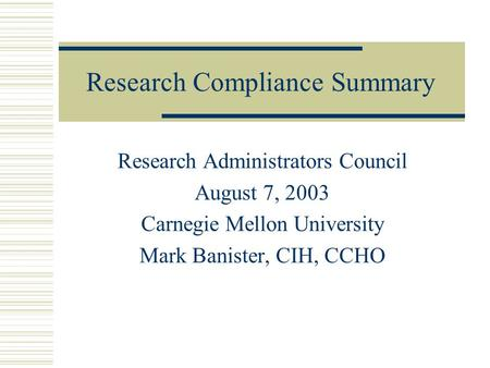 Research Compliance Summary Research Administrators Council August 7, 2003 Carnegie Mellon University Mark Banister, CIH, CCHO.