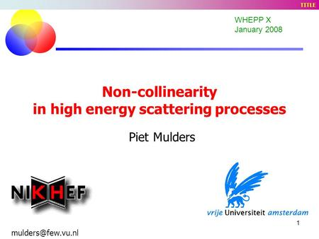 1 Non-collinearity in high energy scattering processes Piet Mulders WHEPP X January 2008 TITLE.