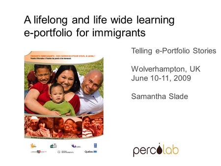 Telling e-Portfolio Stories Wolverhampton, UK June 10-11, 2009 Samantha Slade A lifelong and life wide learning e-portfolio for immigrants.