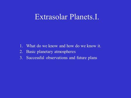 Extrasolar Planets.I. 1.What do we know and how do we know it. 2.Basic planetary atmospheres 3.Successful observations and future plans.