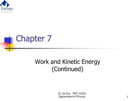 Dr. Jie Zou PHY 1151G Department of Physics1 Chapter 7 Work and Kinetic Energy (Continued)